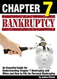 Chapter 7 Bankruptcy: An Essential Guide for Understanding Chapter 7 Bankruptcy and When and How to File for Personal Bankruptcy