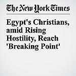 Egypt's Christians, amid Rising Hostility, Reach 'Breaking Point' | Rod Nordland