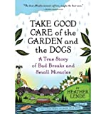 img - for [ TAKE GOOD CARE OF THE GARDEN AND THE DOGS: A TRUE STORY OF BAD BREAKS AND SMALL MIRACLES ] By Lende, Heather ( Author) 2011 [ Paperback ] book / textbook / text book