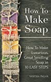 How To Make Soap How To Make Luxurious, Great Smelling Soap in 10 Easy Steps