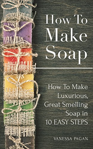 Free Kindle Book : How To Make Soap How To Make Luxurious, Great Smelling Soap in 10 Easy Steps