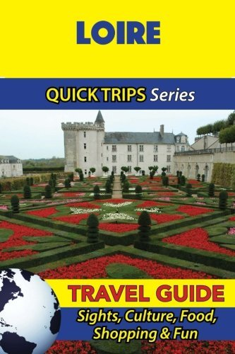 Loire Travel Guide (Quick Trips Series): Sights, Culture, Food, Shopping & Fun