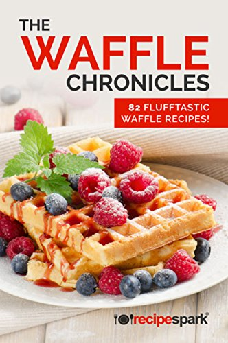 The Waffle Chronicles: 82 Flufftastic Waffles Recipes (Recipe Spark Food Series Book 1) by Recipe Spark