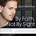 By Faith, Not By Sight: The Inspirational Story of a Blind Prodigy, a Life-Threatening Illness, and an Unexpected Gift (       UNABRIDGED) by Scott MacIntyre Narrated by Todd MacIntyre