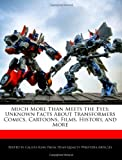 Much More Than Meets the Eyes: Unknown Facts about Transformers Comics, Cartoons, Films, History, and More