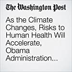 As the Climate Changes, Risks to Human Health Will Accelerate, Obama Administration Says | Brady Dennis