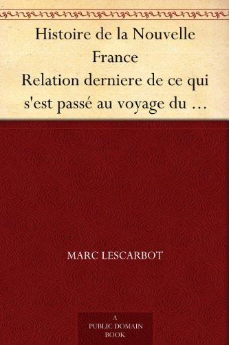 Marc Lescarbot - Histoire de la Nouvelle France Relation derniere de ce qui s'est passé au voyage du sieur de Poutrincourt en la Nouvelle France depuis 10 mois ença (French Edition)