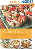 Muffin Tin Chef: 101 Savory Snacks, Adorable Appetizers, Enticing Entrees and Delicious Desserts