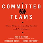 Committed Teams: Three Steps to Inspiring Passion and Performance | Mario Moussa,Madeline Boyer,Derek Newberry