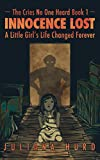 Innocence Lost: A Little Girls Life Changed Forever (The Cries No One Heard Book 1)