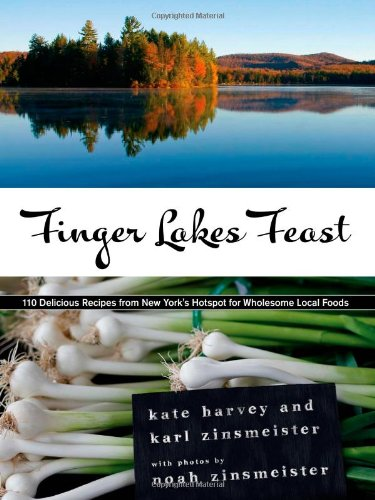 Finger Lakes Feast: 110 Delicious Recipes from New York's Hotspot for Wholesome Local Foods by Kate Harvey, Karl Zinsmeister