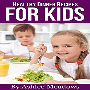 Healthy Dinner Recipes For Kids: Quick & Easy Meals For Healthy Children, Parenting Has Never Been More Easy (Healthy Recipes For Kids) | [Ashlee Meadows]