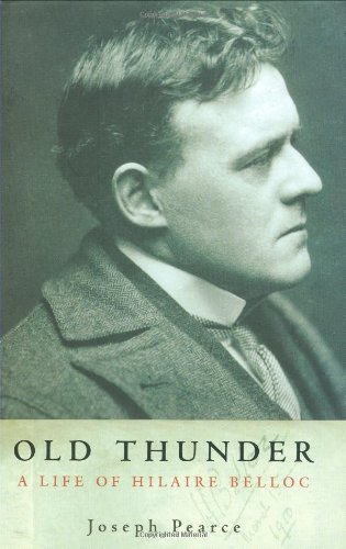 Old Thunder: A Life of Hilaire Belloc by Joseph Pearce