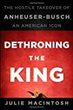 img - for Dethroning the King: The Hostile Takeover of Anheuser-Busch, an American Icon [Hardcover] [2010] (Author) Julie MacIntosh book / textbook / text book