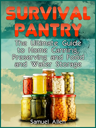 Survival Pantry: The Ultimate Guide to Home Canning, Preserving and Food and Water Storage (Prepping, Survival Pantry) by Samuel Allen