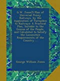 G.W. JonesS Plan of Universal Penny Railways, by the Application of Turnpikes to Railways: A Practical Plan, Suitable to the Genius of the People, ... Locomotice Requirements of the Country ...