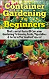 Container Gardening For Beginners: The Essential Basics Of Container Gardening To Growing Fruits, Vegetables & Herbs In The Smallest Spaces! (Container ... Gardening in Pots, Gardening for Beginners)