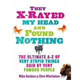 "They X Rayed My Head and Found Nothing: The Ultimate Collection of the Most Stupid Things Ever Said: The Ultimate A-Z of Very Stupid Things Said by Very Famous Peoplevon ""Mike Haskins"""