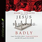 Jesus Behaving Badly: The Puzzling Paradoxes of the Man from Galilee | Mark L. Strauss