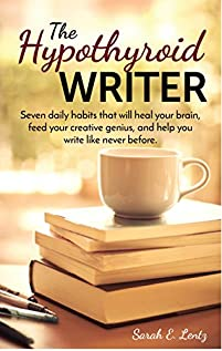 The Hypothyroid Writer: Seven Daily Habits That Will Heal Your Brain, Feed Your Creative Genius, And Help You Write Like Never Before by Sarah Lentz ebook deal