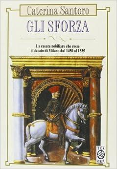 Gli Sforza. La casata nobiliare che resse il Ducato di Milano dal 1450