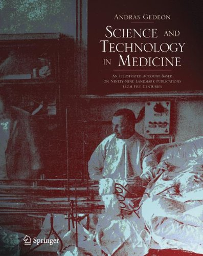 Science And Technology In Medicine: An Illustrated Account Based On Ninety-Nine Landmark Publications From Five Centuries