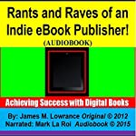 Rants and Raves of an Indie eBook Publisher!: Achieving Success with Digital Books | James Lowrance