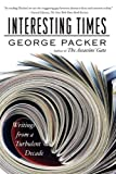 Interesting Times: Writings from a Turbulent Decade (0374532524) by Packer, George