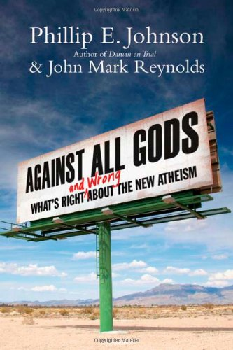 Against All Gods: What's Right and Wrong About the New Atheism, Phillip E. Johnson, John Mark Reynolds