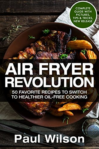 AirFryer Revolution: 50 Favorite Recipes To Switch to Healthier Oil-Free Cooking by Paul Wilson