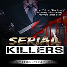 Serial Killers: True Crime Stories of Murder, Homicide, Horror, and Evil Audiobook by Kathleen Rivers Narrated by Elizabeth Tebb