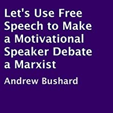 Let's Use Free Speech to Make a Motivational Speaker Debate a Marxist (       UNABRIDGED) by Andrew Bushard Narrated by Michelle J. Gonzalez