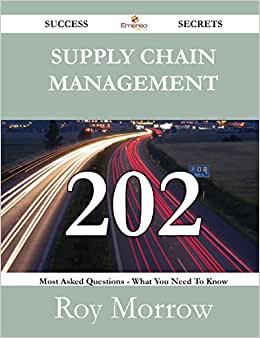 Supply Chain Management 202 Success Secrets - 202 Most Asked Questions On Supply Chain Management - What You Need To Know