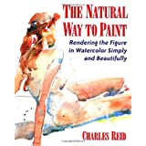 The Natural Way to Paint: Rendering the Figure in Watercolor Simply and Beautifullypar Charles Reid