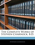 The Complete Works of Stephen Charnock, B.D. (1143540735) by Charnock, Stephen