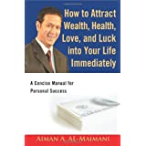 How to Attract Wealth, Health, Love, and Luck into Your Life Immediately: A Concise Manual for Personal Success ~ Aiman A. Al-Maimani