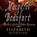 Margaret Beaufort: Mother of the Tudor Dynasty | Elizabeth Norton