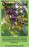 Greenhouse Gardening: Learn to Greenhouse Garden: What plants grow best, how to use vertical gardening and other methods to create an optimal year round or seasonal greenhouse. (Livin Slim)