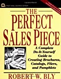The Perfect Sales Piece: A Complete Do-It-Yourself Guide to Creating Brochures, Catalogs, Fliers, and Pamphlets (Small Business Series) (0471004111) by Bly, Robert W.