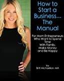 How to Start a Business... The Manual For Mom Entrepreneurs Who Want to Spend Time with Family, Make Money and Be Happy