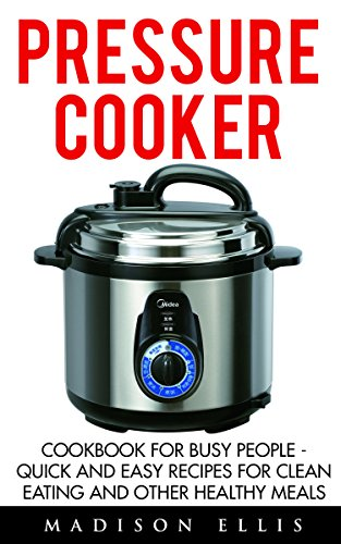 Pressure Cooker: Cookbook For Busy People - Quick And Easy Recipes For Clean Eating And Other Healthy Meals (Pressure Cooker Recipes, Pressure Cooker Cookbook, Pressure Cooker Meals) by Madison Ellis