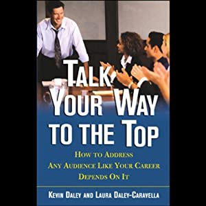 Talk Your Way to the Top: How to Address Any Audience Like Your Career Depends on It | [Jeffrey Krames, Laura Daley-Caravella]