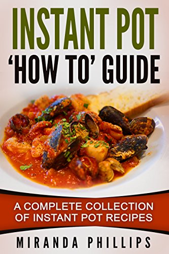 Instant Pot 'How To' Guide: A Complete Collection Of Instant Pot Recipes by Miranda Phillips