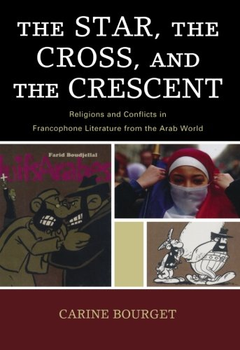 The Star, the Cross, and the Crescent: Religions and Conflicts in Francophone Literature from the Arab World (After the Empire: the Francophone World and Postcolonial France)
