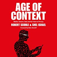 Age of Context: Mobile, Sensors, Data and the Future of Privacy (       UNABRIDGED) by Robert Scoble, Shel Israel Narrated by Jeffrey Kafer