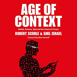 Age of Context: Mobile, Sensors, Data and the Future of Privacy | [Robert Scoble, Shel Israel]