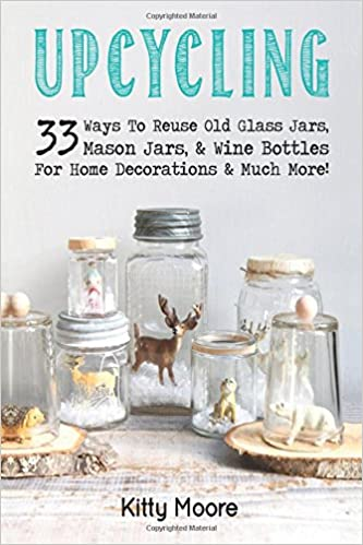 Upcycling: 33 Ways To Reuse Old Glass Jars, Mason Jars, & Wine Bottles For Home Decorations & Much More! by Kitty Moore