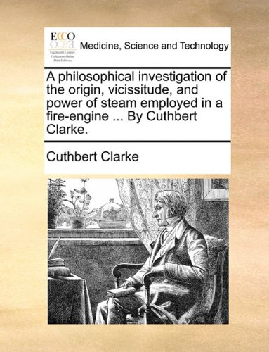 A philosophical investigation of the origin, vicissitude, and power of steam employed in a fire-engine ... By Cuthbert Clarke. PDF