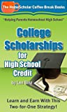 College Scholarships for High School Credit: Learn and Earn With This Two-for-One Strategy! (The HomeScholar's Coffee Break Book series 10)