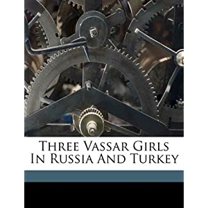 Three Vassar Girls In Russia And Turkey Elizabeth W. (Elizabeth Willia Champney
